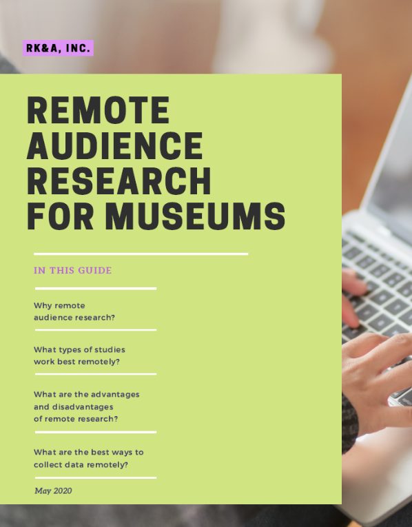 This is a guide to remote audience research for museums, created by RK&A. It describes the rationale behind doing research remotely, what types of studies work best remotely, the advantages and disadvantages of remote research, and the best ways to collect data remotely.