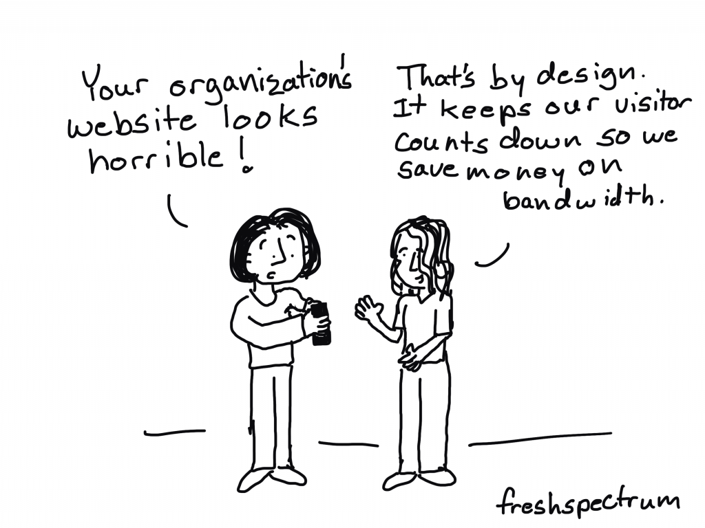 Freshspectrum Cartoon by Chris Lysy Person 1: Your organization's website looks horrible!  Person 2: That's by design. It keeps our visitor counts down so we save money on bandwidth.