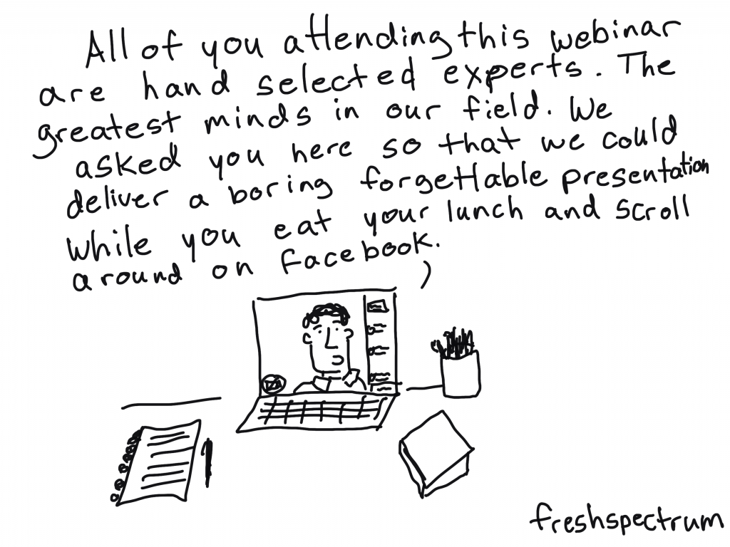 freshspectrum cartoon by Chris Lysy: All of you attending this webinar are hand selected experts. The greatest minds in our field. We asked you here so that we could deliver a boring forgettable presentation while you eat your lunch and scroll around on Facebook.