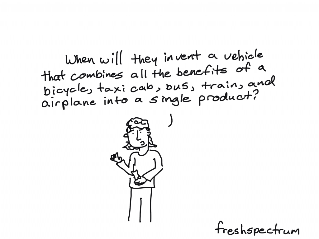 freshspectrum cartoon by Chris Lysy: When will they invent a vehicle that combines all the benefits of a bicycle, taxi cab, bus, train, and airplane into a single product.